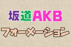 坂道AKBの歴代メンバー&フォーメーション